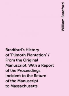 Bradford's History of 'Plimoth Plantation' / From the Original Manuscript. With a Report of the Proceedings Incident to the Return of the Manuscript to Massachusetts, William Bradford