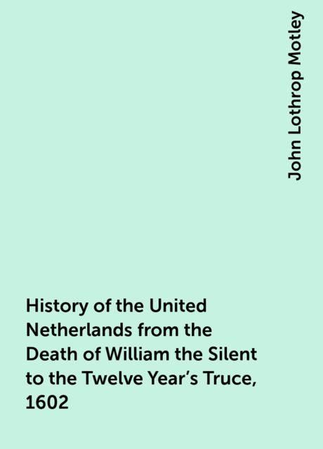History of the United Netherlands from the Death of William the Silent to the Twelve Year's Truce, 1602, John Lothrop Motley
