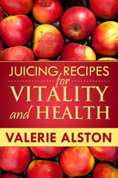 Juicing Recipes For Vitality and Health, Valerie Alston