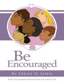 Be Encouraged: Words of Encouragement That Will Change Your Outlook On Life, Cerise D. Lewis