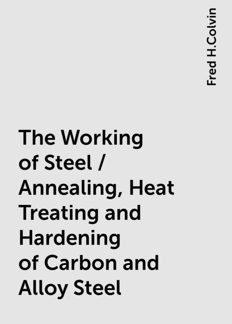 The Working of Steel / Annealing, Heat Treating and Hardening of Carbon and Alloy Steel, Fred H.Colvin
