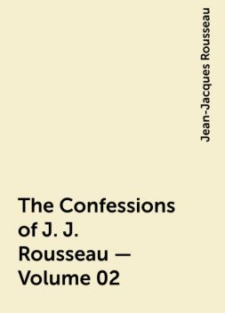 The Confessions of J. J. Rousseau — Volume 02, Jean-Jacques Rousseau