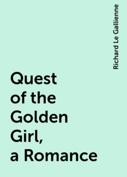 Quest of the Golden Girl, a Romance, Richard Le Gallienne