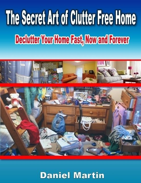 The Secret Art of Clutter Free Home: Declutter Your Home Fast, Now and Forever, Daniel Martin