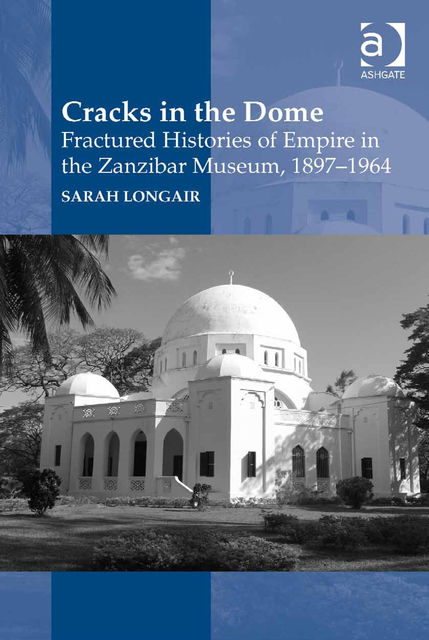 Cracks in the Dome: Fractured Histories of Empire in the Zanzibar Museum, 1897–1964, Sarah Longair