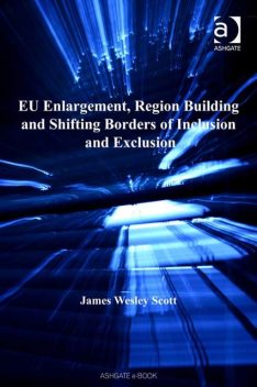 EU Enlargement, Region Building and Shifting Borders of Inclusion and Exclusion, Scott James