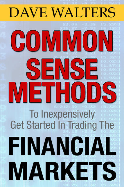 Common Sense Methods to Inexpensively Get Started In Trading the Financial Markets, Dave Ph. D Walters