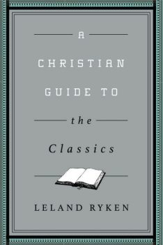 A Christian Guide to the Classics, Leland Ryken