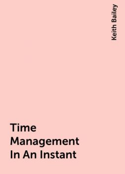 Time Management In An Instant, Keith Bailey