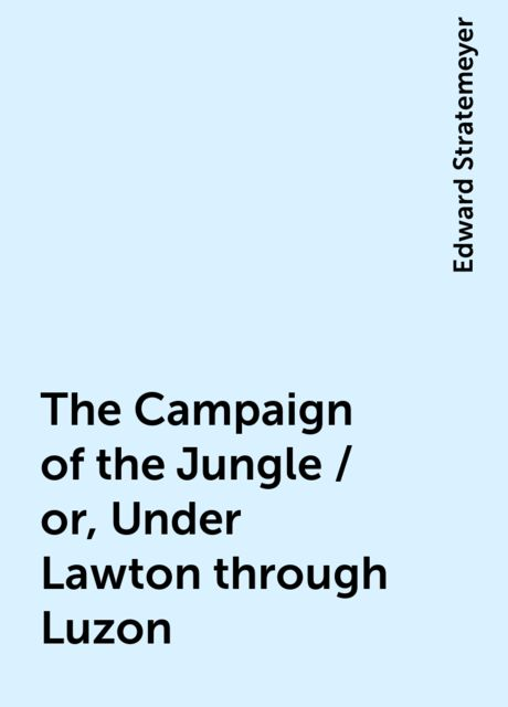 The Campaign of the Jungle / or, Under Lawton through Luzon, Edward Stratemeyer
