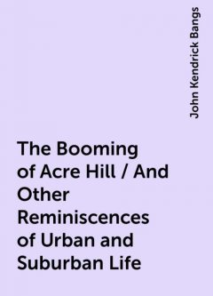 The Booming of Acre Hill / And Other Reminiscences of Urban and Suburban Life, John Kendrick Bangs
