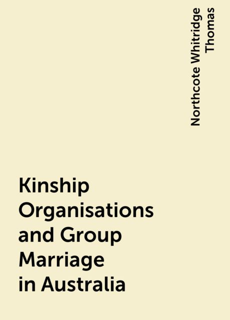 Kinship Organisations and Group Marriage in Australia, Northcote Whitridge Thomas