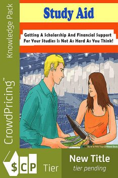 Study Aid – Getting a Scholarship and Financial Support for Your Studies Is Not As Hard As You Think!, Bill Hill
