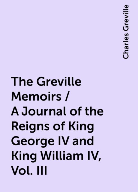 The Greville Memoirs / A Journal of the Reigns of King George IV and King William IV, Vol. III, Charles Greville