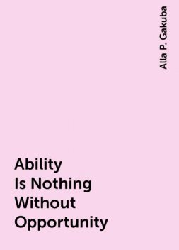 Ability Is Nothing Without Opportunity, Alla P. Gakuba