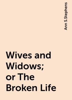 Wives and Widows; or The Broken Life, Ann S.Stephens