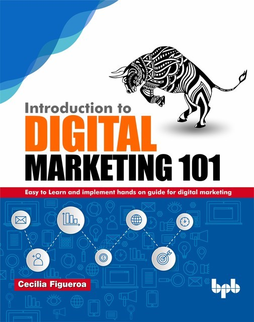 Introduction to Digital Marketing 101: Easy to Learn and implement hands on guide for Digital Marketing, Cecilia Figueroa
