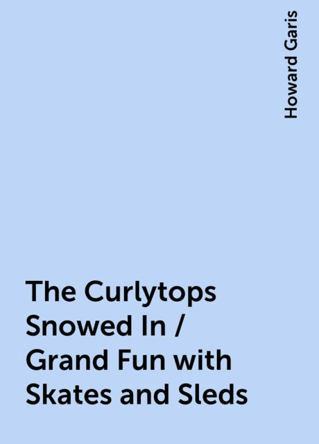 The Curlytops Snowed In / Grand Fun with Skates and Sleds, Howard Garis