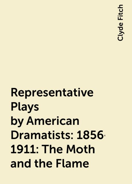 Representative Plays by American Dramatists: 1856-1911: The Moth and the Flame, Clyde Fitch