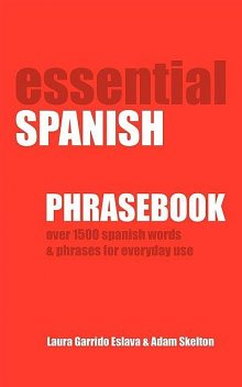 Essential Spanish Phrasebook. Over 1500 Most Useful Spanish Words and Phrases for Everyday Use, Adam Skelton, Laura Garrido