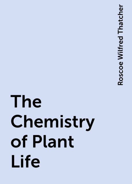 The Chemistry of Plant Life, Roscoe Wilfred Thatcher