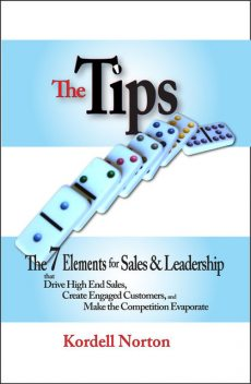 The Tips - The 7 Catalysts for Sales & Leadership that Drive High End Sales, Create Engaged Customers and Make the Competition Evaporate, Kordell Norton