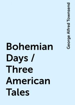 Bohemian Days / Three American Tales, George Alfred Townsend