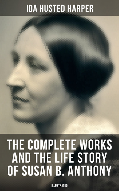 The Complete Works and the Life Story of Susan B. Anthony (Illustrated), Ida Husted Harper