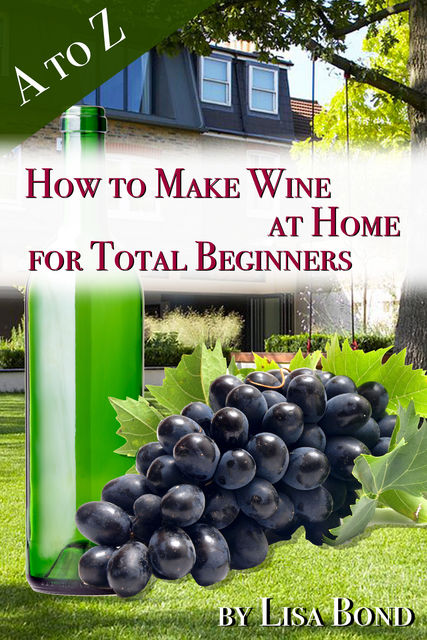 A to Z How to Make Wine at Home for Total Beginners, Lisa Bond