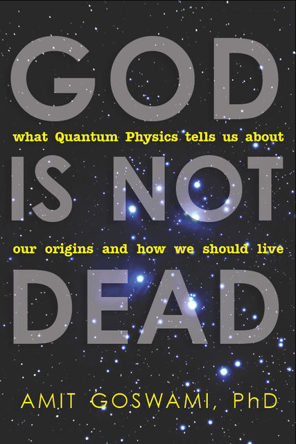 God Is Not Dead, Amit Goswami