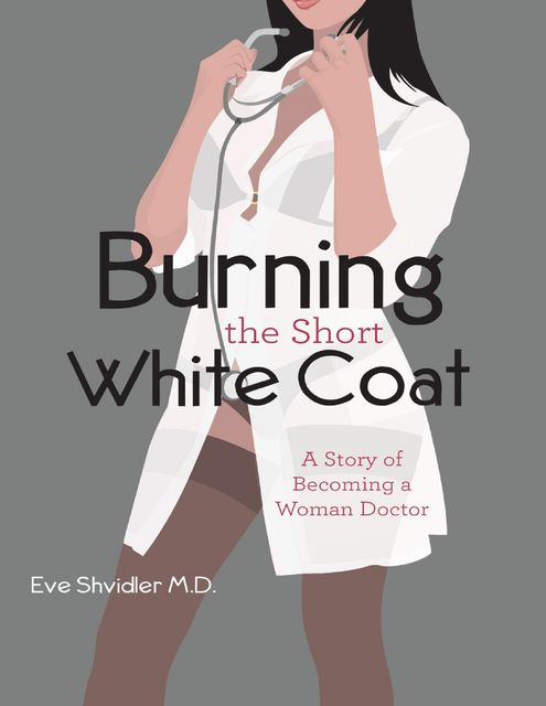 Burning the Short White Coat: A Story of Becoming a Woman Doctor, Eve Shvidler