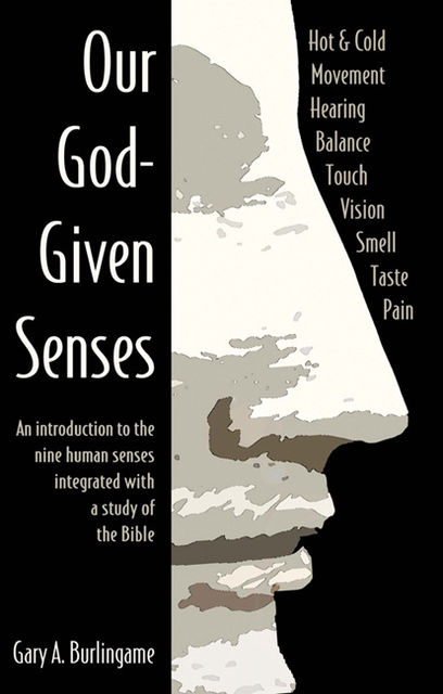 Our God-Given Senses: An Introduction to the Nine Human Senses Integrated with a Study of the Bible, Gary A Burlingame