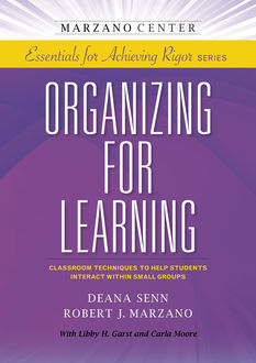 Organizing for Learning: Classroom Techniques to Help Students Interact Within Small Groups, Deana Senn, Robert Marzano