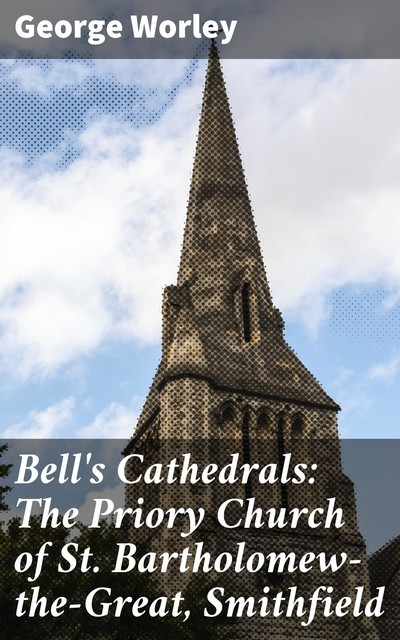 Bell's Cathedrals: The Priory Church of St. Bartholomew-the-Great, Smithfield, George Worley