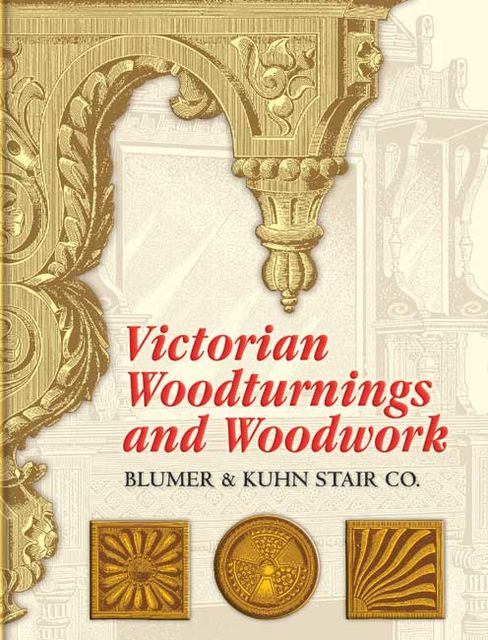 Victorian Woodturnings and Woodwork, Blumer, Kuhn Stair Co.