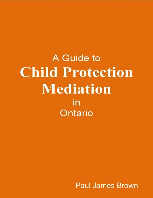 A Guide to Child Protection Mediation In Ontario, Paul Brown