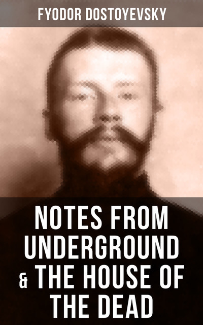 NOTES FROM UNDERGROUND & THE HOUSE OF THE DEAD, Fyodor Dostoevsky