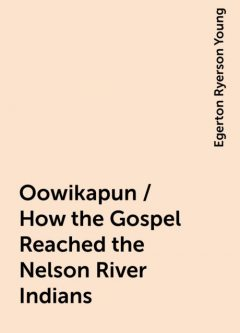 Oowikapun / How the Gospel Reached the Nelson River Indians, Egerton Ryerson Young