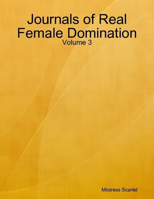 Journals of Real Female Domination: Volume 3, Mistress Scarlet