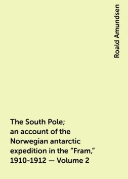 """The South Pole; an account of the Norwegian antarctic expedition in the """"Fram,"""" 1910-1912 — Volume 2, Roald Amundsen"""