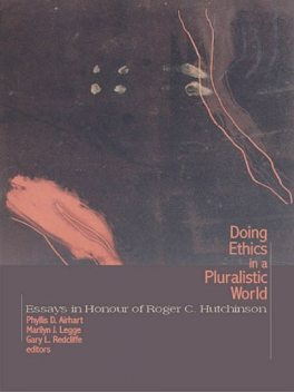 Doing Ethics in a Pluralistic World: Essays in Honour of Roger C. Hutchinson, Roger Hutchinson