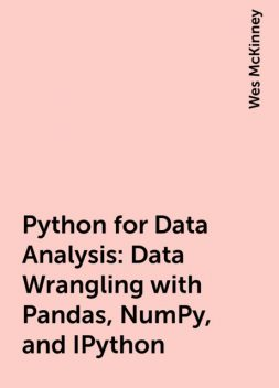 Python for Data Analysis: Data Wrangling with Pandas, NumPy, and IPython, Wes McKinney