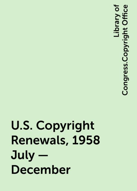 U.S. Copyright Renewals, 1958 July - December, Library of Congress.Copyright Office
