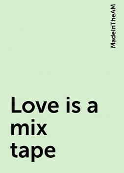 Love is a mix tape, MadeInTheAM