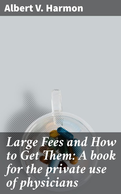 Large Fees and How to Get Them: A book for the private use of physicians, Albert V. Harmon