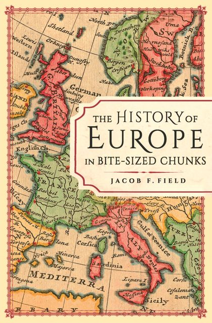 The History of Europe in Bite-sized Chunks, Jacob F.Field