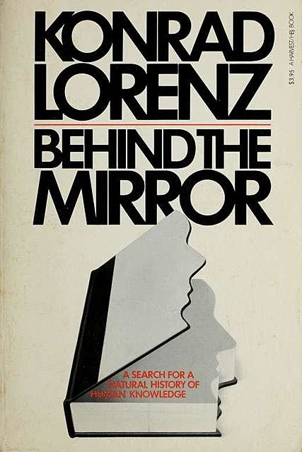 Behind the mirror : a search for a natural history of human knowledge, 1903-, Konrad, Lorenz