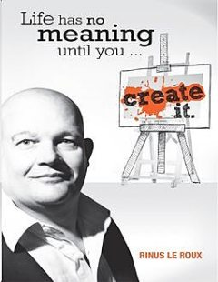 Life Has No Meaning Until You Create It, Rinus Le Roux