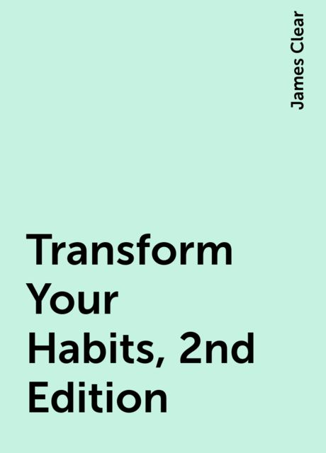 Transform Your Habits, 2nd Edition, James Clear