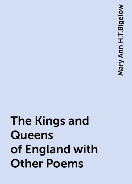 The Kings and Queens of England with Other Poems, Mary Ann H.T.Bigelow